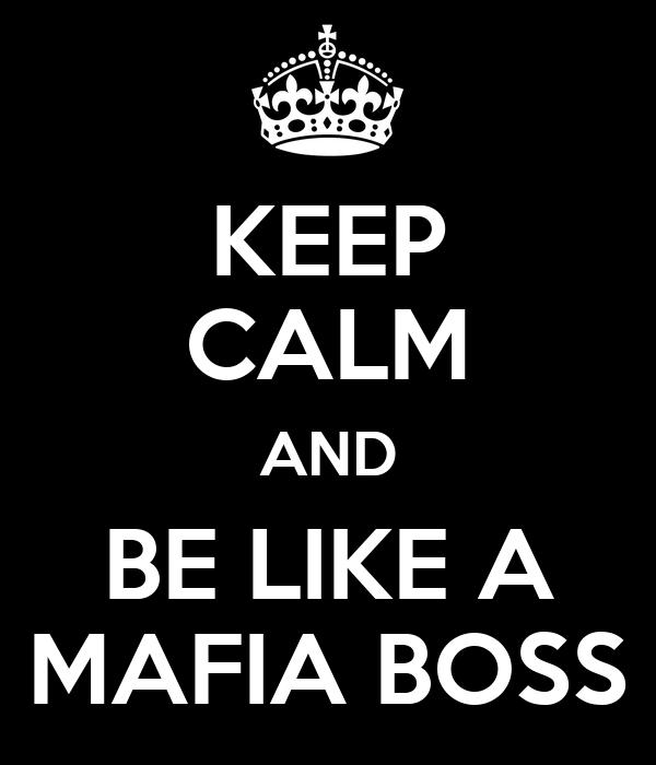 KEEP CALM AND BE LIKE A MAFIA BOSS