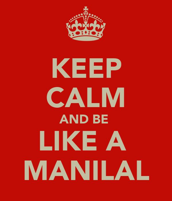 KEEP CALM AND BE  LIKE A  MANILAL