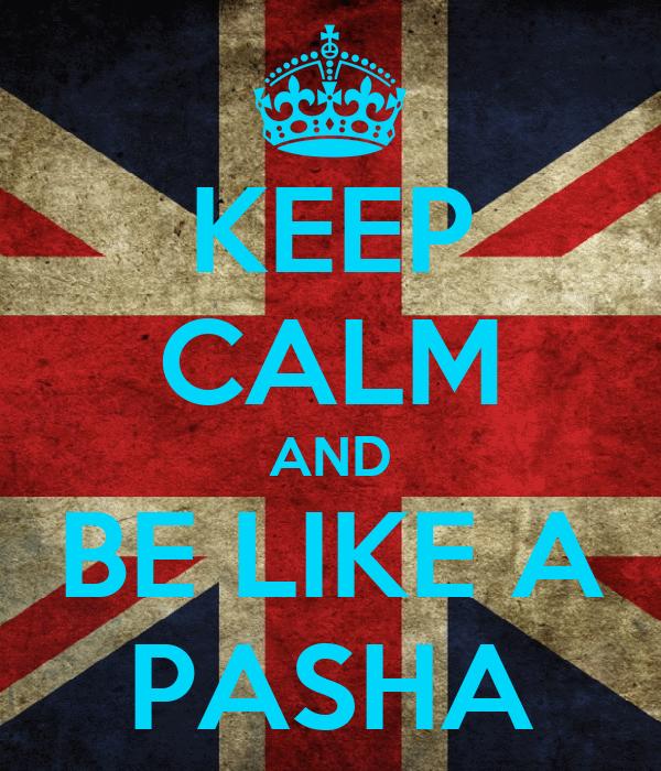 KEEP CALM AND BE LIKE A PASHA