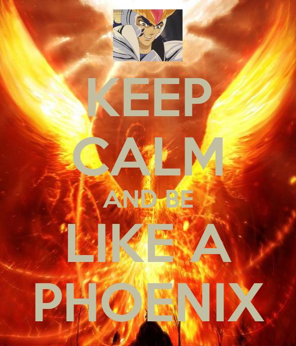 KEEP CALM AND BE LIKE A PHOENIX