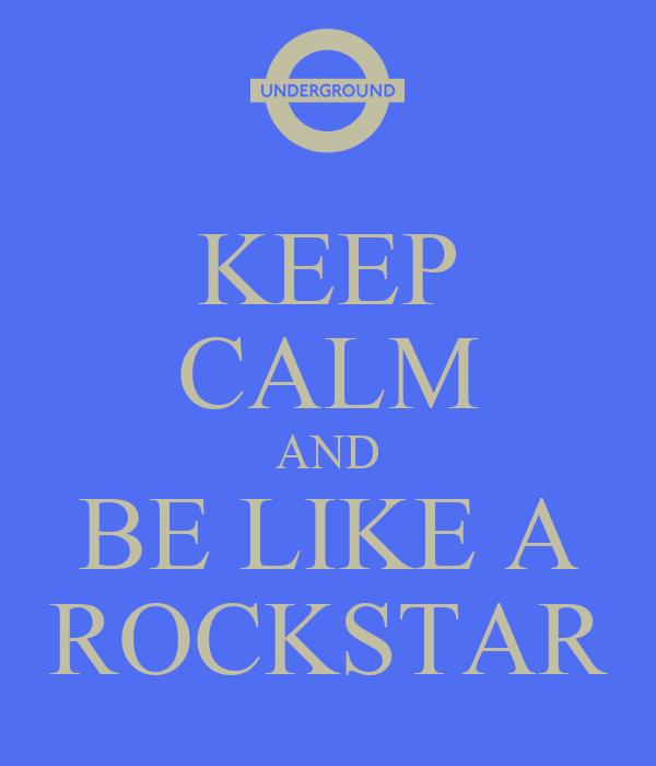 KEEP CALM AND BE LIKE A ROCKSTAR