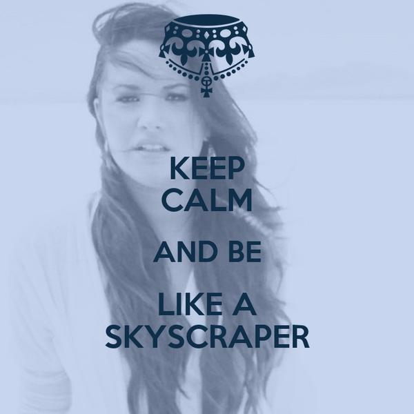 KEEP CALM AND BE LIKE A SKYSCRAPER