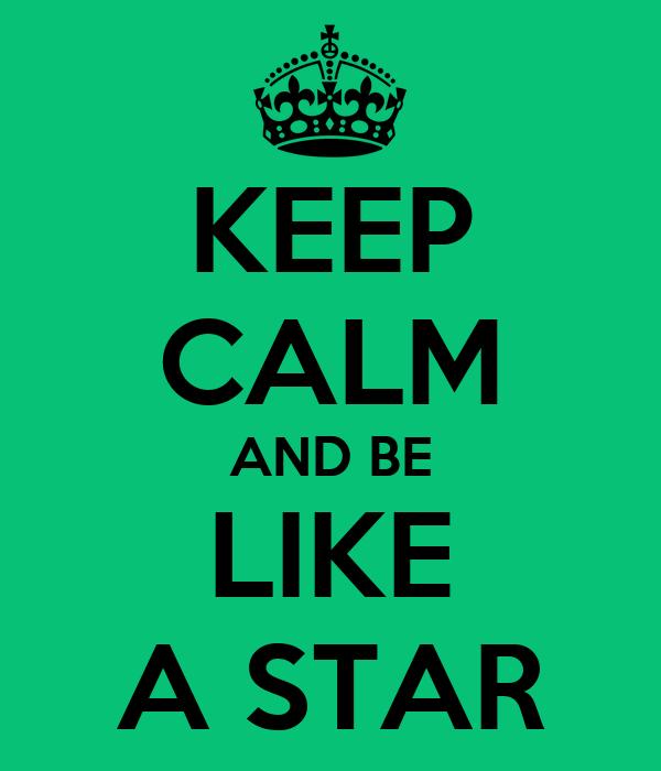 KEEP CALM AND BE LIKE A STAR