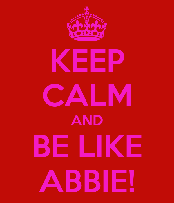 KEEP CALM AND BE LIKE ABBIE!