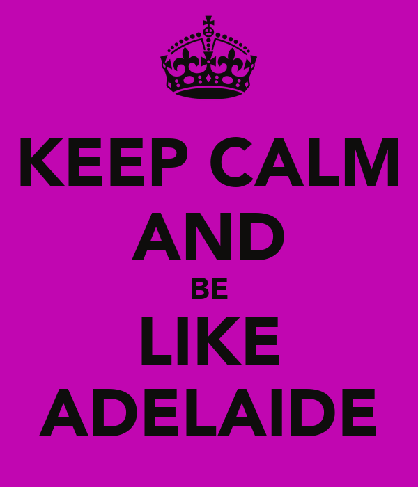 KEEP CALM AND BE LIKE ADELAIDE