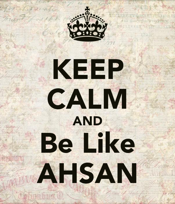 KEEP CALM AND Be Like AHSAN