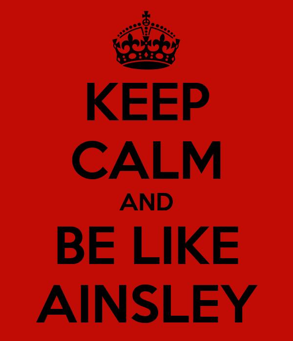 KEEP CALM AND BE LIKE AINSLEY