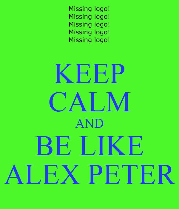 KEEP CALM AND BE LIKE ALEX PETER