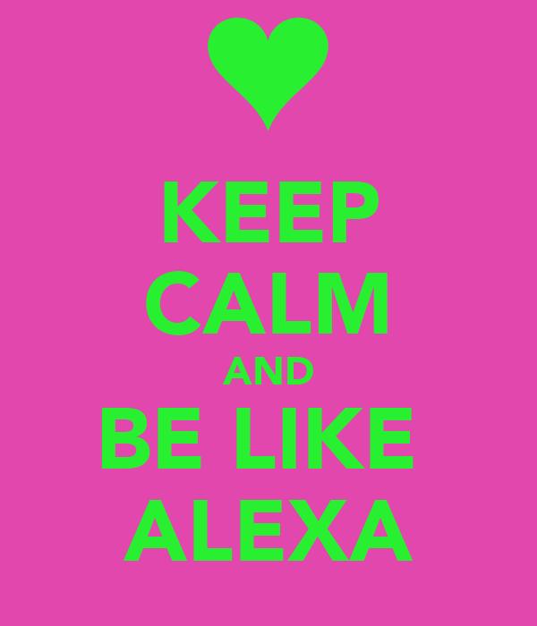 KEEP CALM AND BE LIKE  ALEXA