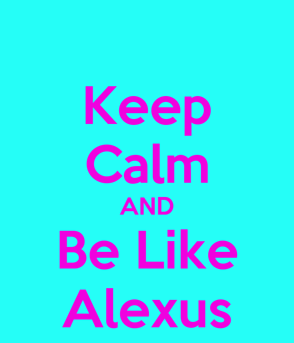 Keep Calm AND Be Like Alexus