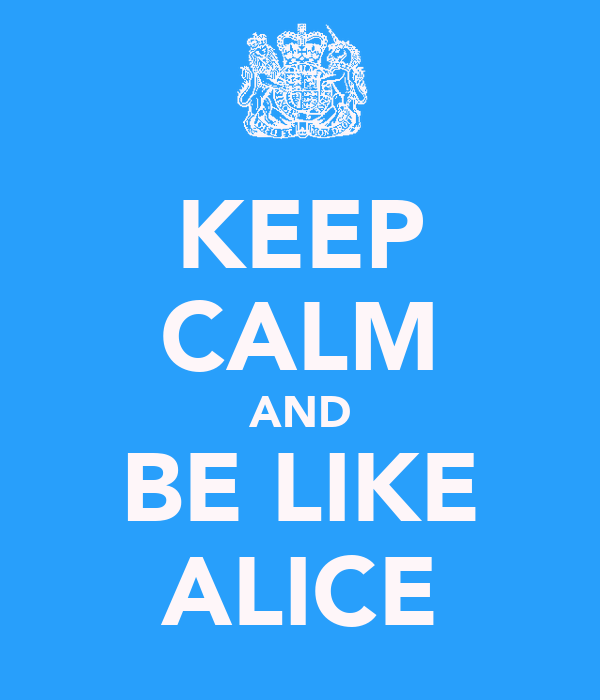 KEEP CALM AND BE LIKE ALICE