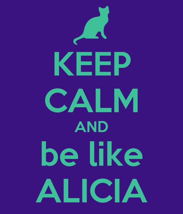 KEEP CALM AND be like ALICIA