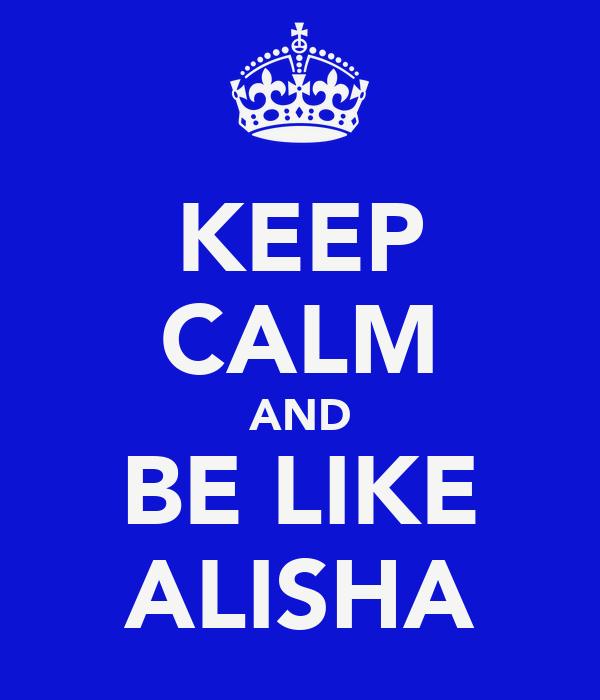 KEEP CALM AND BE LIKE ALISHA