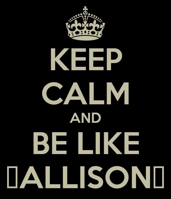 KEEP CALM AND BE LIKE ♡ALLISON♡