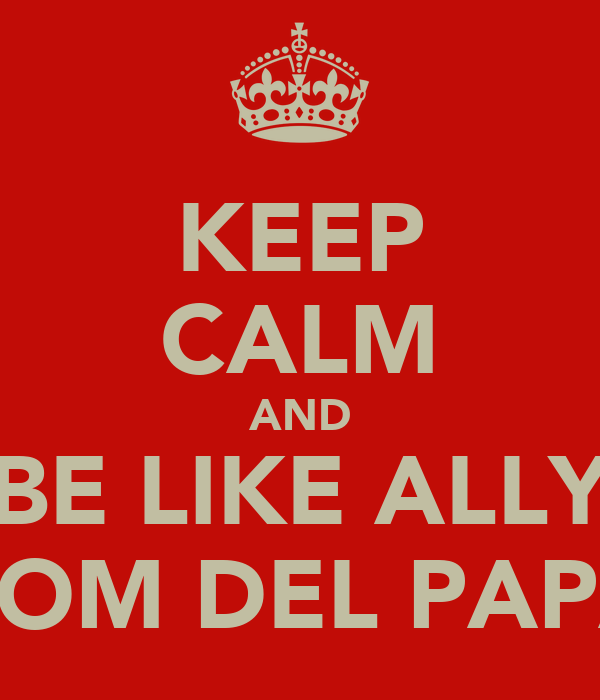 KEEP CALM AND BE LIKE ALLY FROM DEL PAPAS