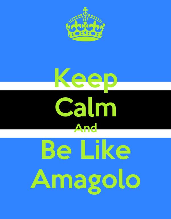 Keep Calm And Be Like Amagolo