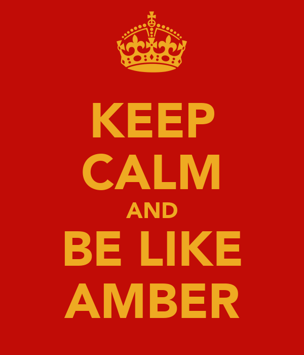 KEEP CALM AND BE LIKE AMBER