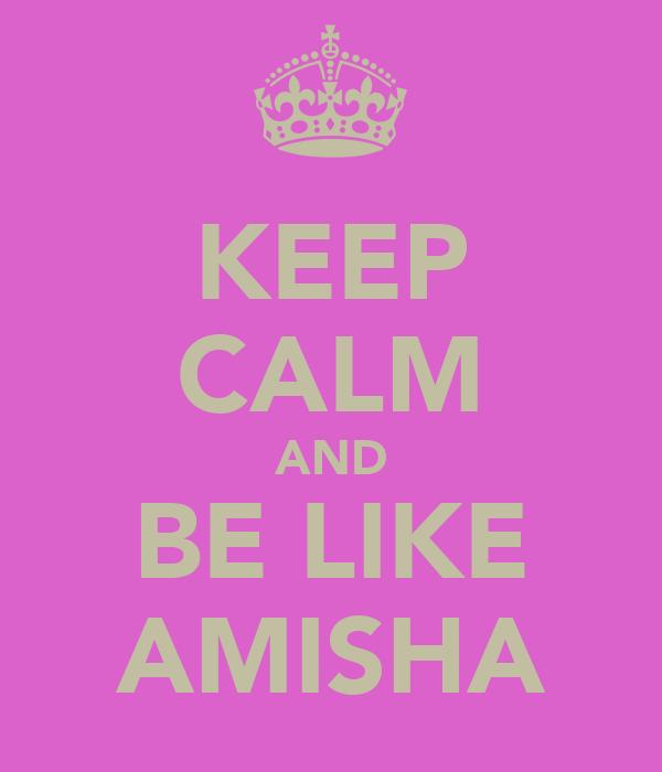 KEEP CALM AND BE LIKE AMISHA