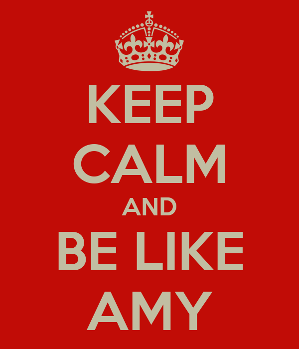 KEEP CALM AND BE LIKE AMY