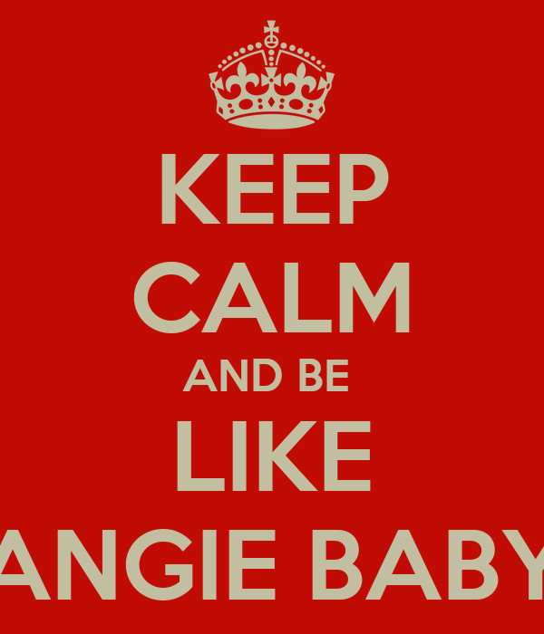 KEEP CALM AND BE  LIKE ANGIE BABY