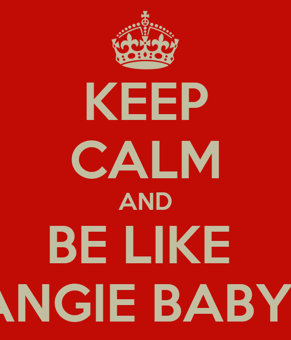 KEEP CALM AND BE LIKE  ANGIE BABY!!