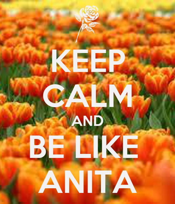 KEEP CALM AND BE LIKE  ANITA