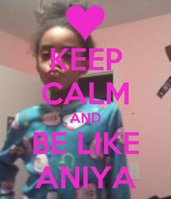 KEEP CALM AND BE LIKE ANIYA