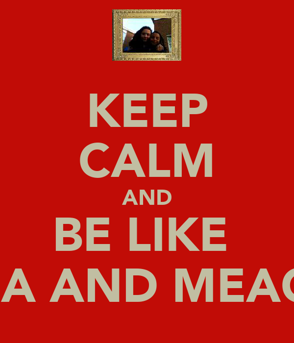 KEEP CALM AND BE LIKE  ANNA AND MEAGAN