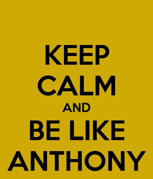 KEEP CALM AND BE LIKE ANTHONY