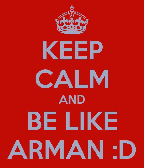 KEEP CALM AND BE LIKE ARMAN :D