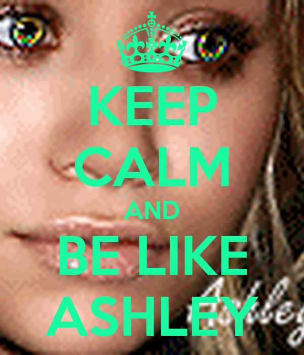 KEEP CALM AND BE LIKE ASHLEY
