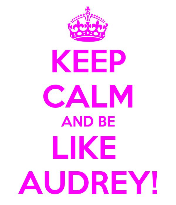 KEEP CALM AND BE LIKE  AUDREY!