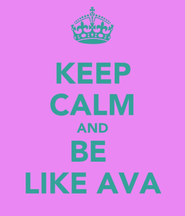 KEEP CALM AND BE  LIKE AVA