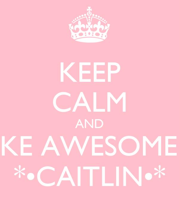 KEEP CALM AND BE LIKE AWESOME LiKE *•CAITLIN•*