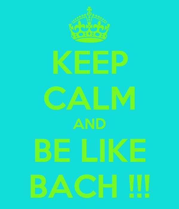 KEEP CALM AND BE LIKE BACH !!!