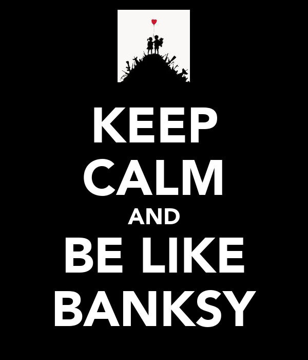 KEEP CALM AND BE LIKE BANKSY