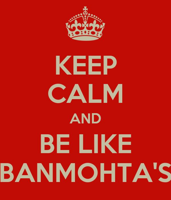 KEEP CALM AND BE LIKE BANMOHTA'S