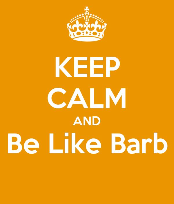 KEEP CALM AND Be Like Barb
