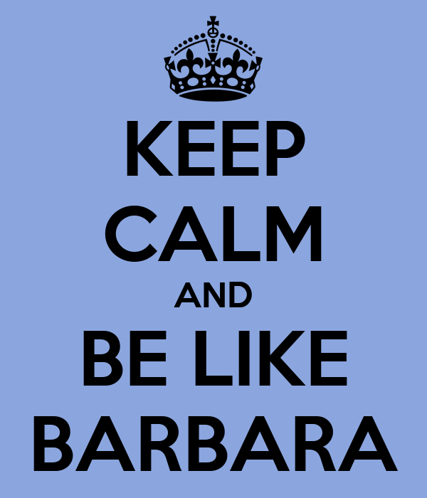 KEEP CALM AND BE LIKE BARBARA