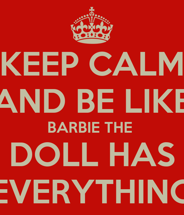 KEEP CALM AND BE LIKE BARBIE THE  DOLL HAS EVERYTHING