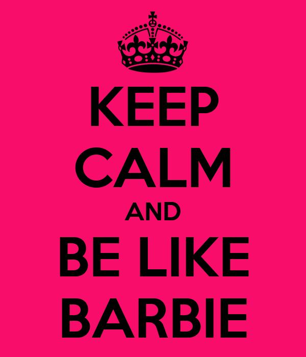 KEEP CALM AND BE LIKE BARBIE