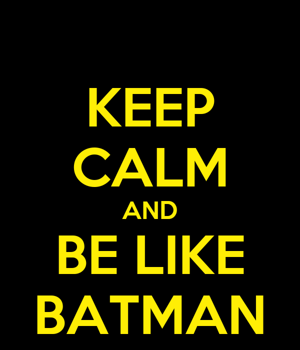 KEEP CALM AND BE LIKE BATMAN