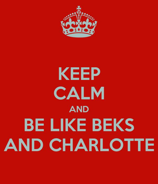 KEEP CALM AND BE LIKE BEKS AND CHARLOTTE