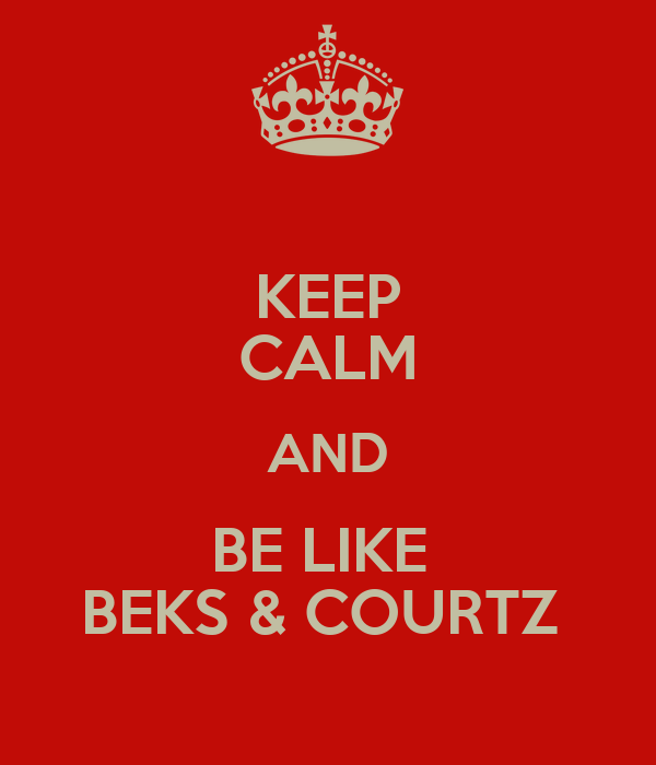 KEEP CALM AND BE LIKE  BEKS & COURTZ