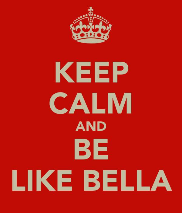 KEEP CALM AND BE LIKE BELLA