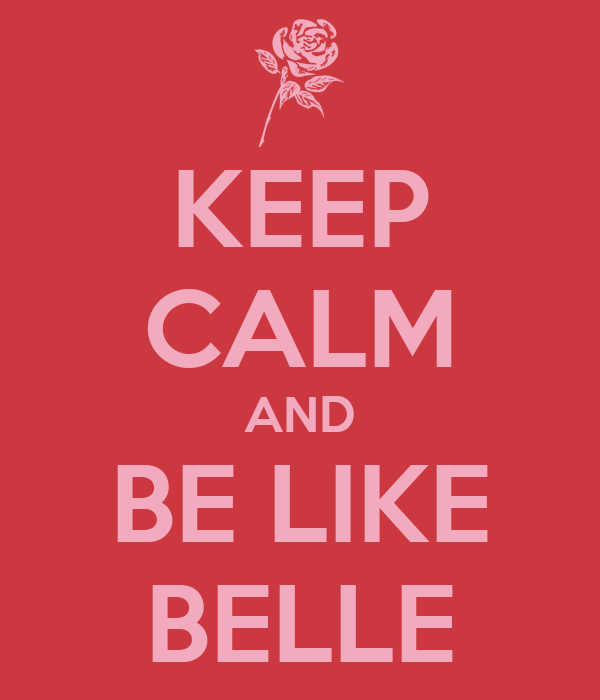KEEP CALM AND BE LIKE BELLE