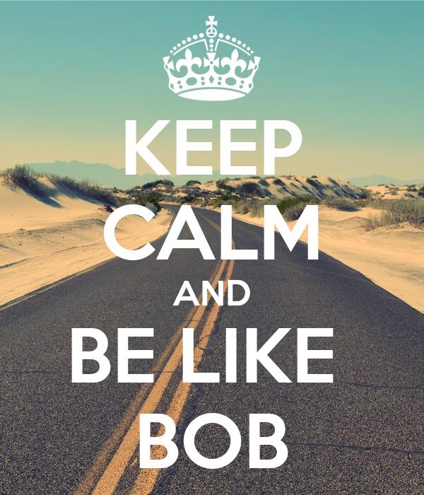 KEEP CALM AND BE LIKE  BOB