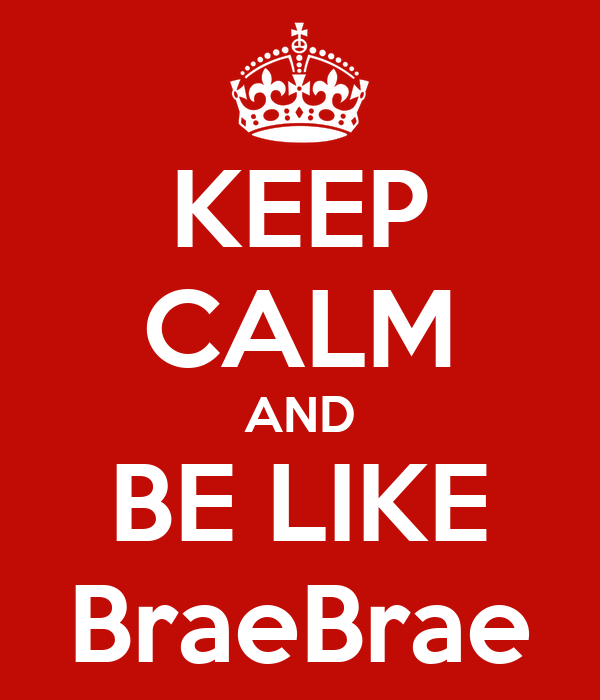 KEEP CALM AND BE LIKE BraeBrae