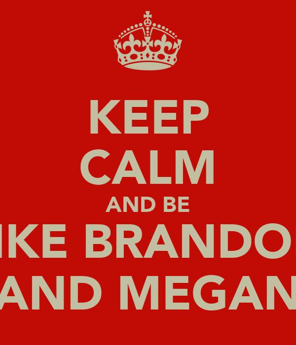 KEEP CALM AND BE LIKE BRANDON AND MEGAN
