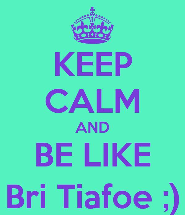 KEEP CALM AND BE LIKE Bri Tiafoe ;)